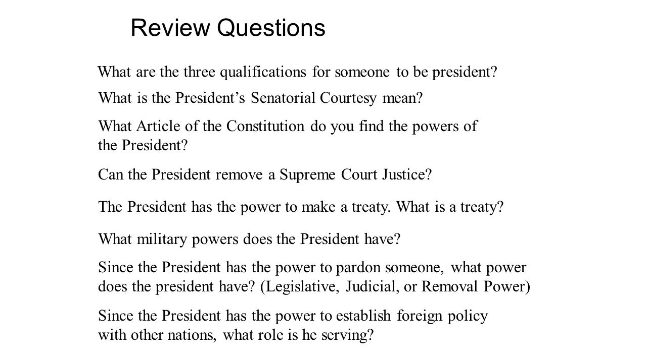 Review Questions What are the three qualifications for someone to be president What is the President's Senatorial Courtesy mean