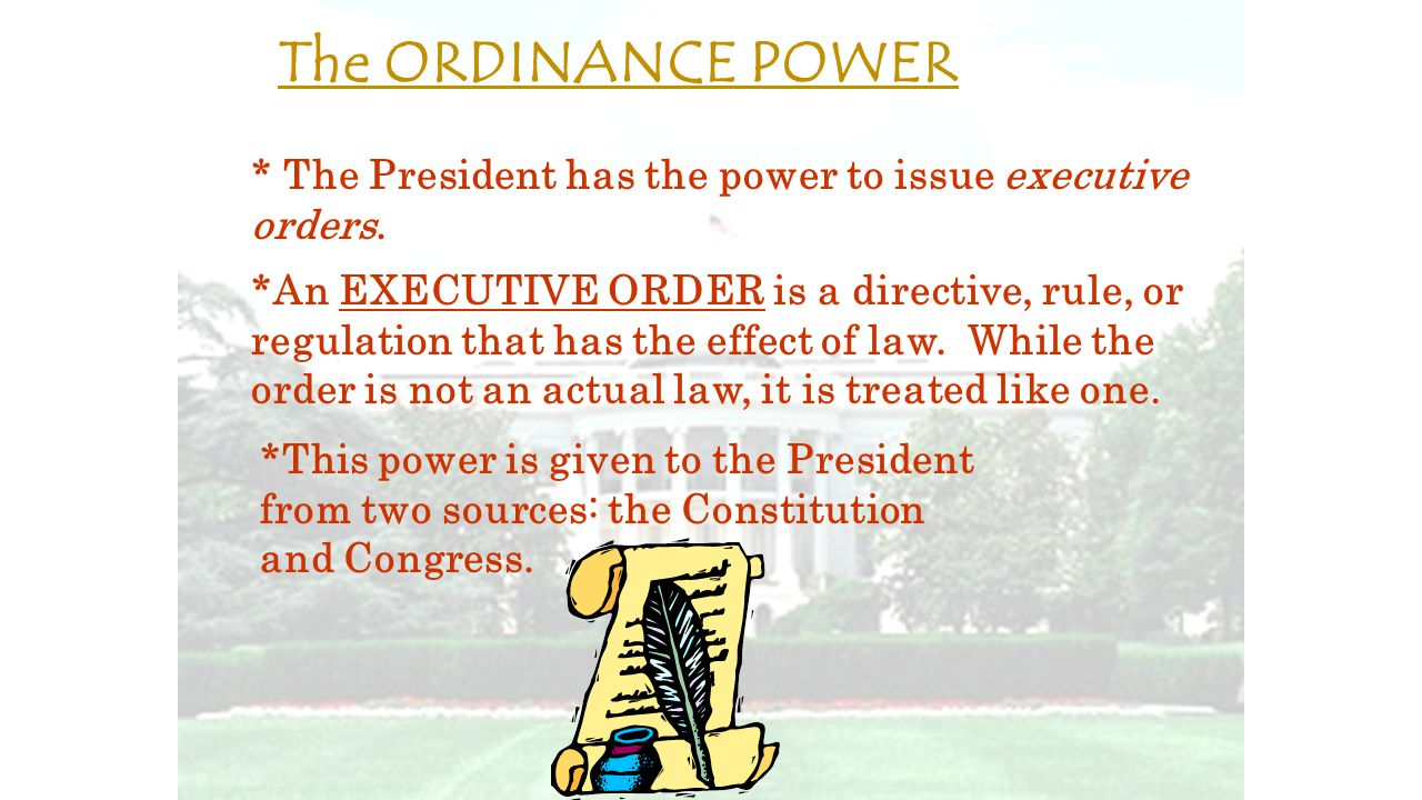 The ORDINANCE POWER * The President has the power to issue executive orders.