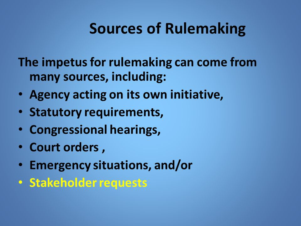 Sources of Rulemaking The impetus for rulemaking can come from many sources, including: Agency acting on its own initiative,