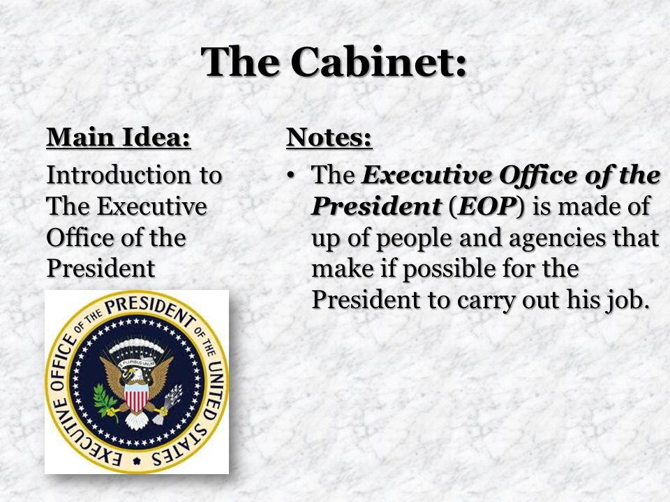 The Cabinet: Main Idea: Introduction to The Executive Office of the President Notes: