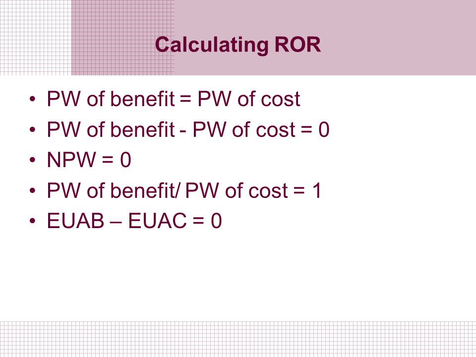 Calculating ROR PW of benefit = PW of cost. PW of benefit - PW of cost = 0. NPW = 0. PW of benefit/ PW of cost = 1.