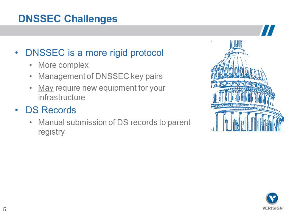 DNSSEC Challenges DNSSEC is a more rigid protocol DS Records