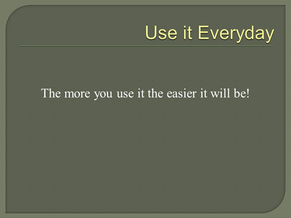 The more you use it the easier it will be!