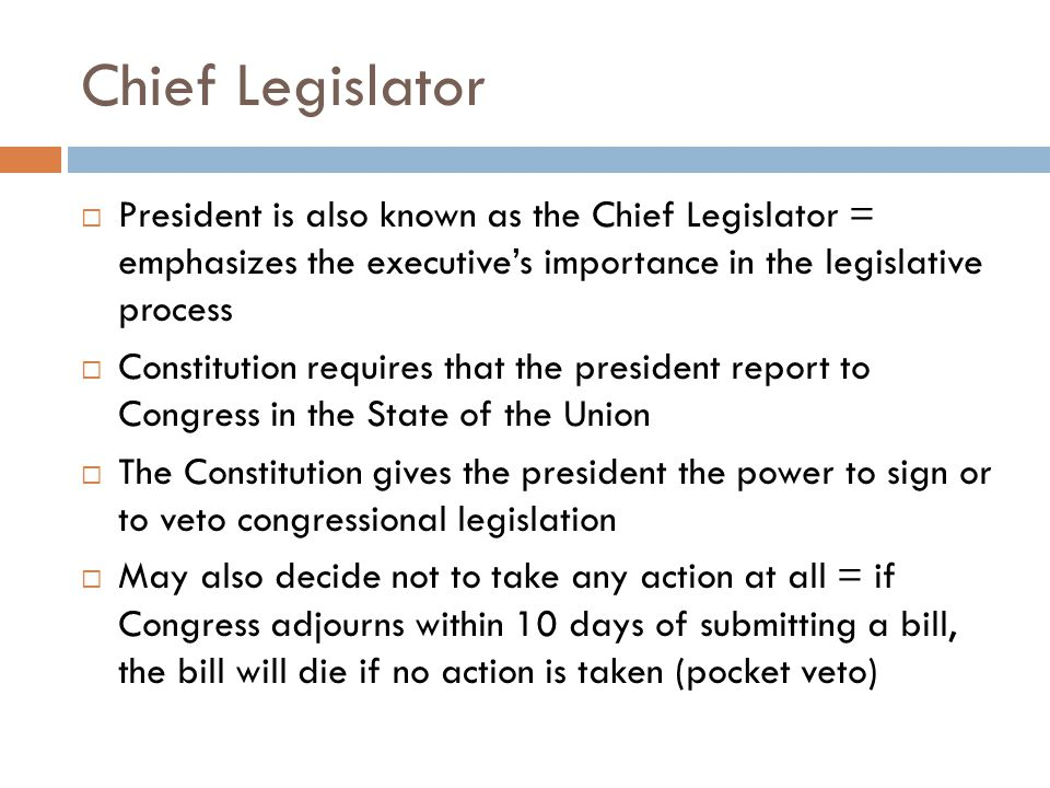 Chief Legislator President is also known as the Chief Legislator = emphasizes the executive's importance in the legislative process.