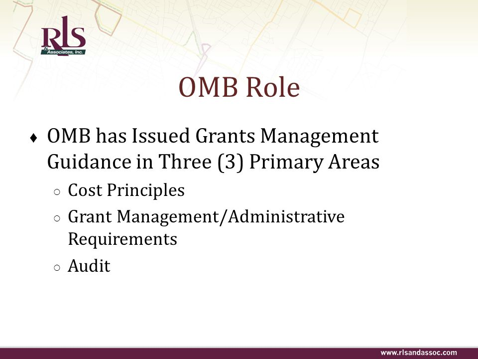 OMB Role OMB has Issued Grants Management Guidance in Three (3) Primary Areas. Cost Principles. Grant Management/Administrative Requirements.