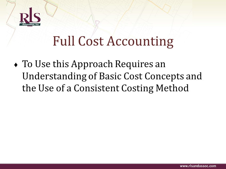 Full Cost Accounting To Use this Approach Requires an Understanding of Basic Cost Concepts and the Use of a Consistent Costing Method.