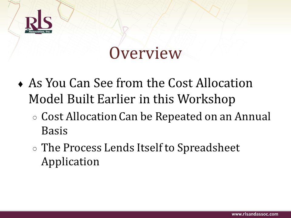 Overview As You Can See from the Cost Allocation Model Built Earlier in this Workshop. Cost Allocation Can be Repeated on an Annual Basis.