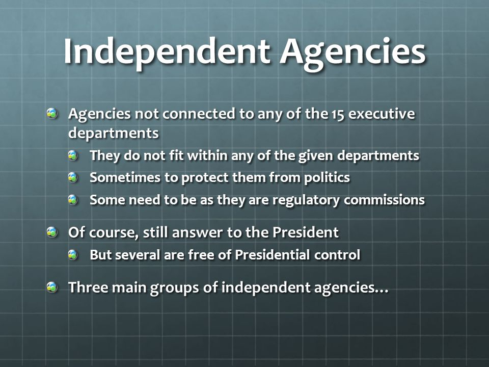 Independent Agencies Agencies not connected to any of the 15 executive departments. They do not fit within any of the given departments.