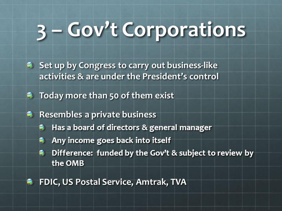 3 – Gov't Corporations Set up by Congress to carry out business-like activities & are under the President's control.