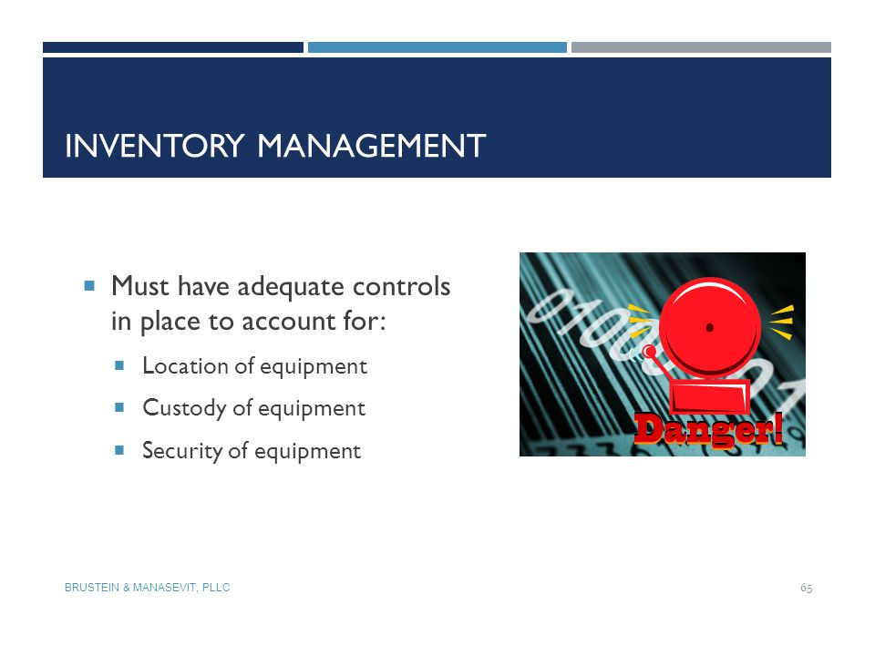 Inventory Management Must have adequate controls in place to account for: Location of equipment. Custody of equipment.