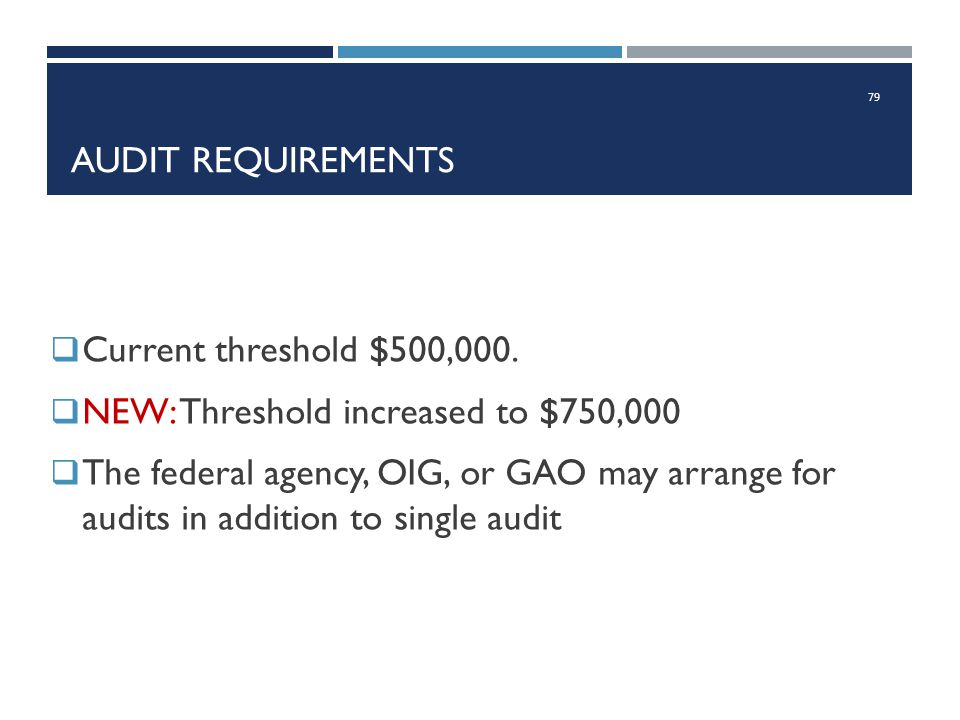 Audit requirements Current threshold $500,000. NEW: Threshold increased to $750,000.