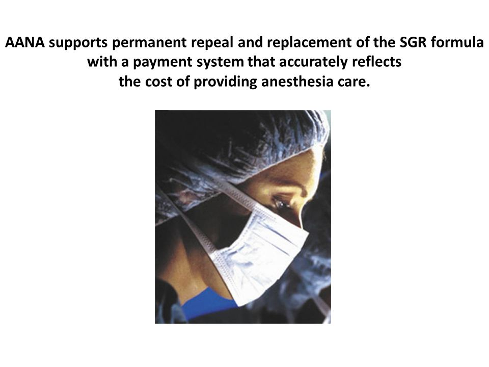 AANA supports permanent repeal and replacement of the SGR formula with a payment system that accurately reflects the cost of providing anesthesia care.