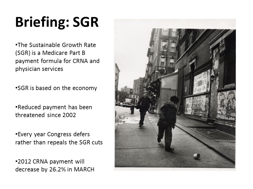 Briefing: SGR The Sustainable Growth Rate (SGR) is a Medicare Part B payment formula for CRNA and physician services.