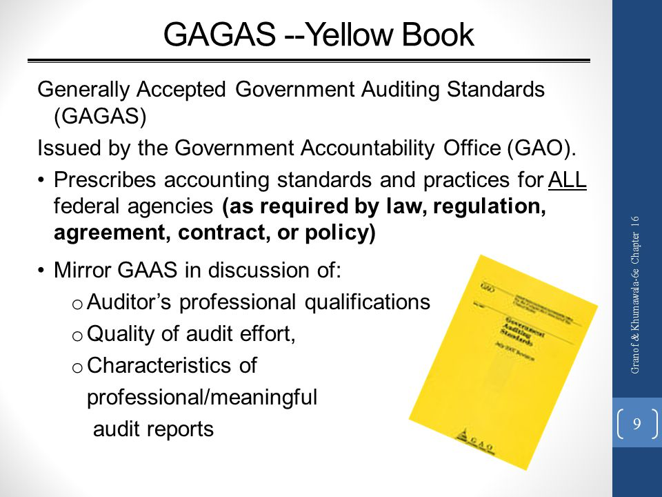 GAGAS --Yellow Book Generally Accepted Government Auditing Standards (GAGAS) Issued by the Government Accountability Office (GAO).