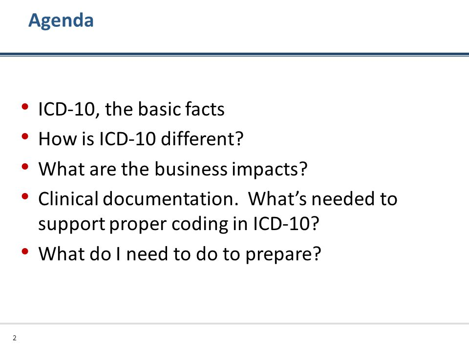 Agenda ICD-10, the basic facts. How is ICD-10 different What are the business impacts