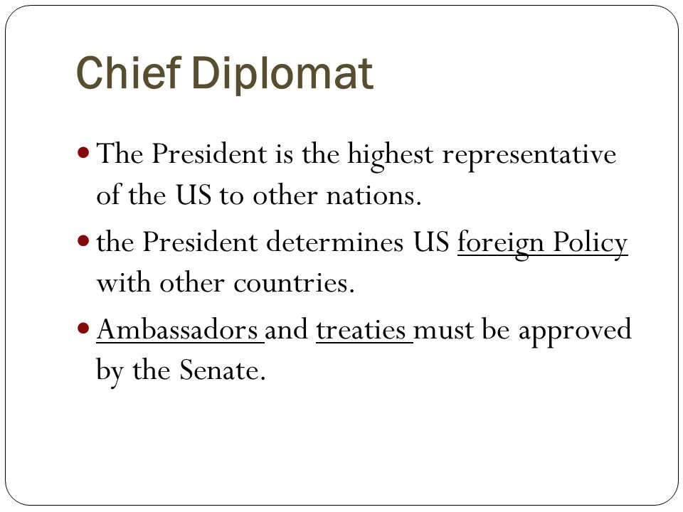 Chief Diplomat The President is the highest representative of the US to other nations.