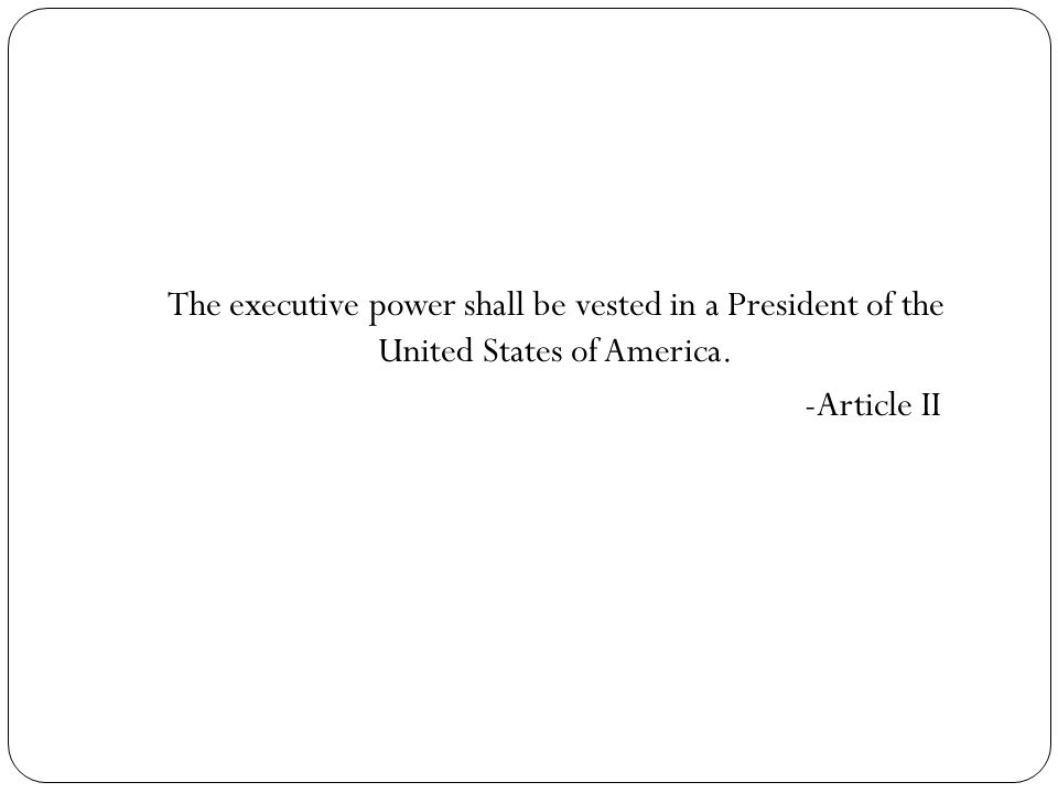 The executive power shall be vested in a President of the United States of America. -Article II