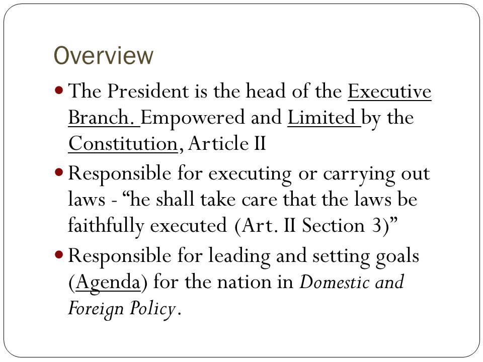 Overview The President is the head of the Executive Branch. Empowered and Limited by the Constitution, Article II.
