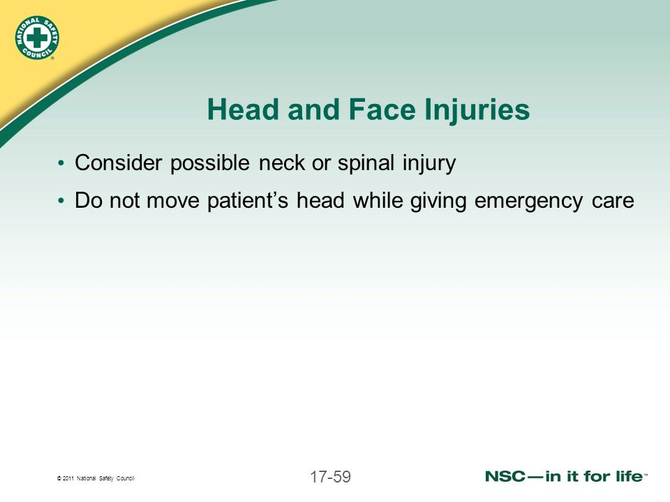 Head and Face Injuries Consider possible neck or spinal injury