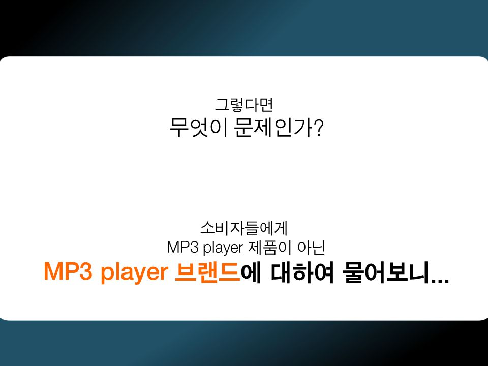 그렇다면 무엇이 문제인가 소비자들에게 MP3 player 제품이 아닌 MP3 player 브랜드에 대하여 물어보니...