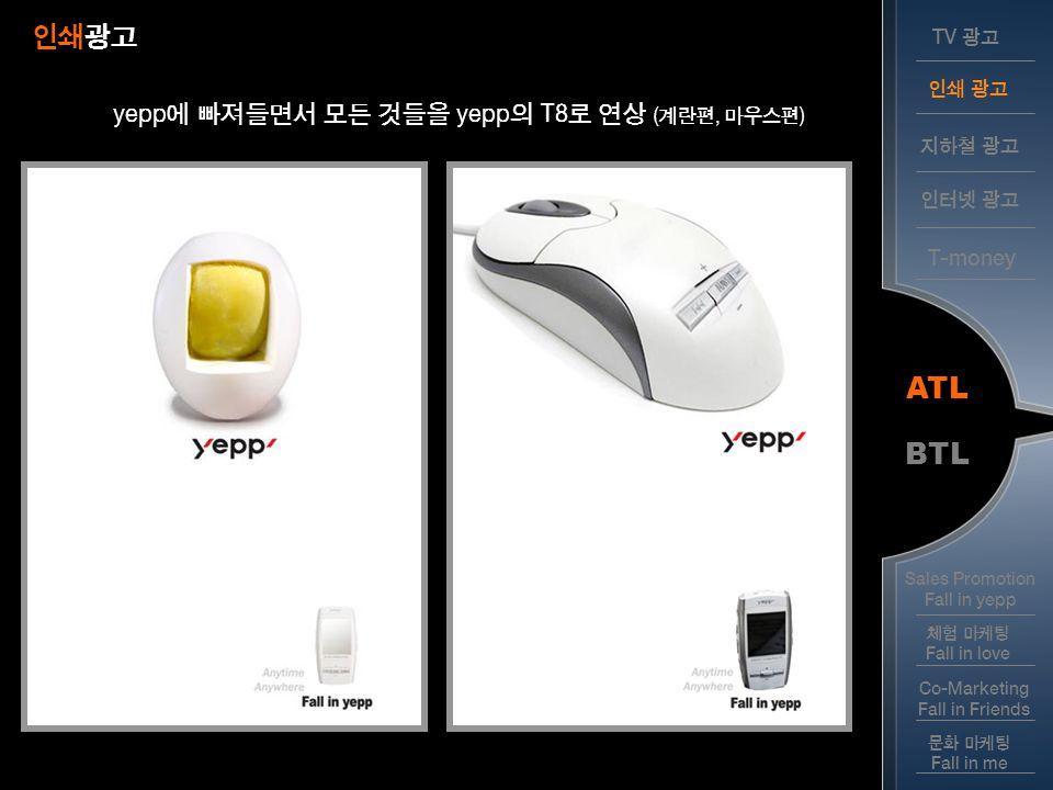 인쇄광고 ATL BTL yepp에 빠져들면서 모든 것들을 yepp의 T8로 연상 (계란편, 마우스편) T-money TV 광고