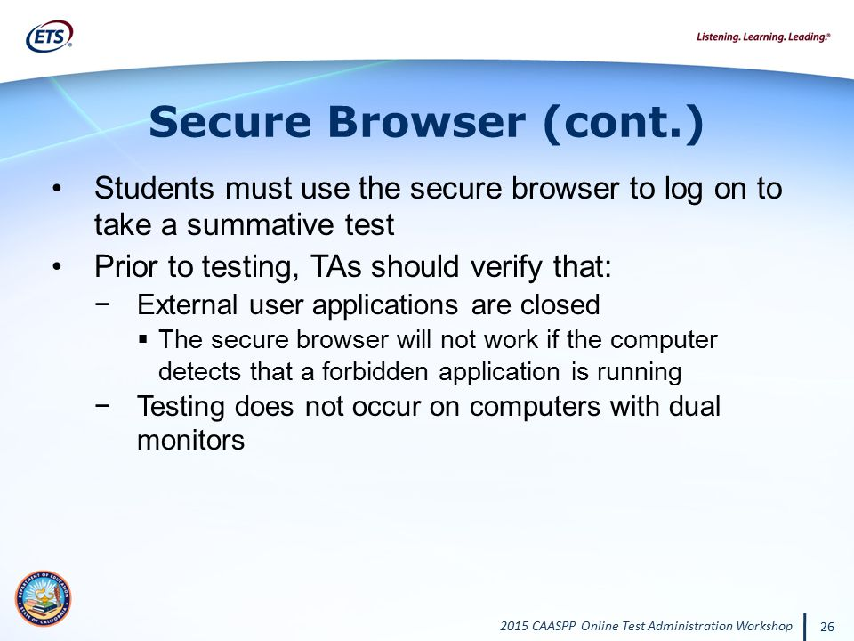 Secure Browser (cont.) Students must use the secure browser to log on to take a summative test. Prior to testing, TAs should verify that:
