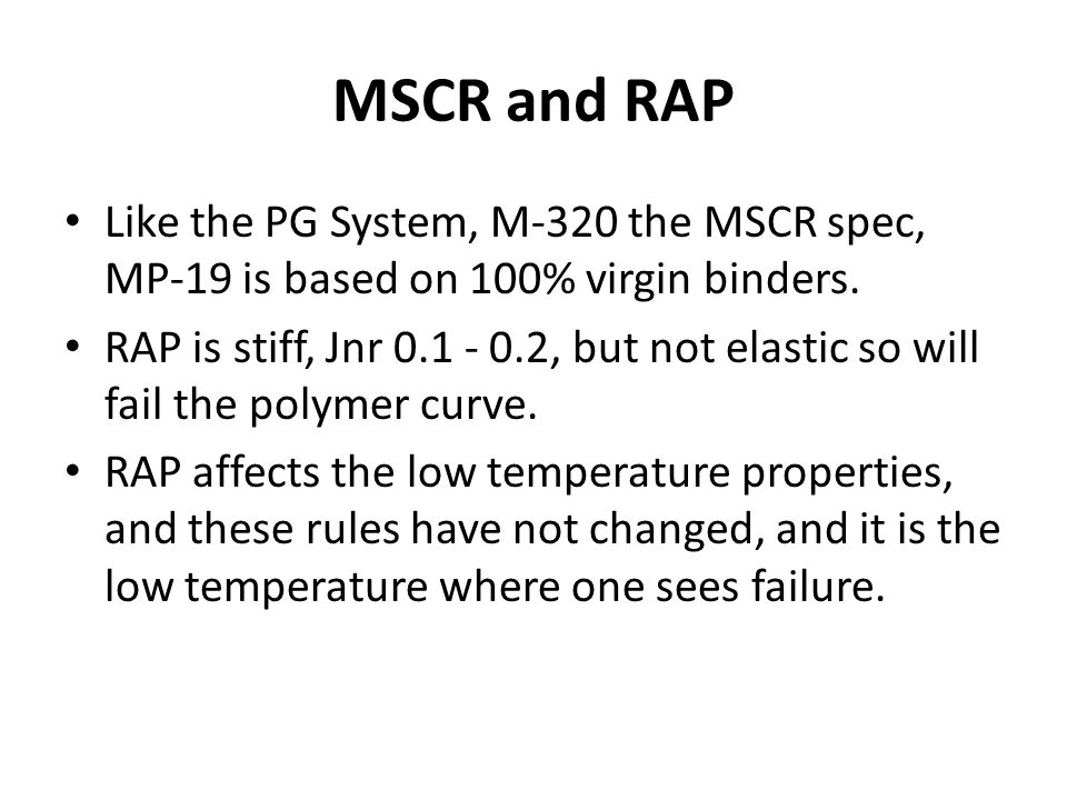 MSCR and RAP Like the PG System, M-320 the MSCR spec, MP-19 is based on 100% virgin binders.