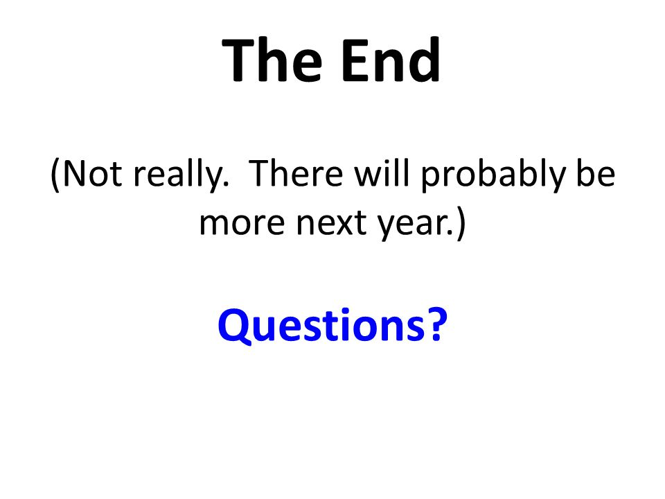 The End (Not really. There will probably be more next year.) Questions