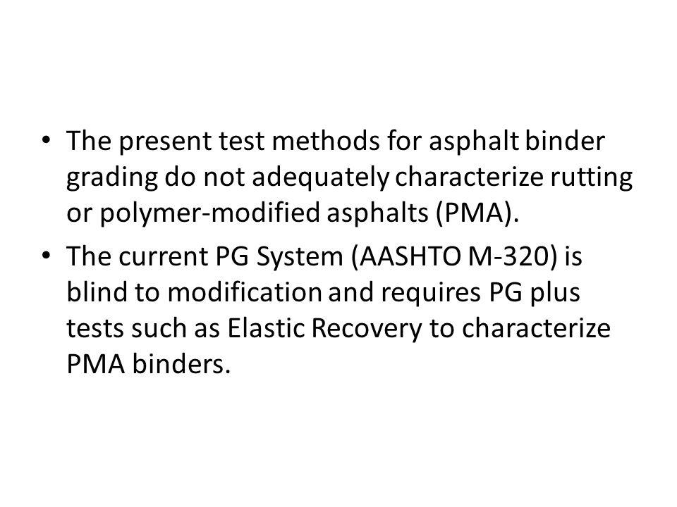The present test methods for asphalt binder grading do not adequately characterize rutting or polymer-modified asphalts (PMA).
