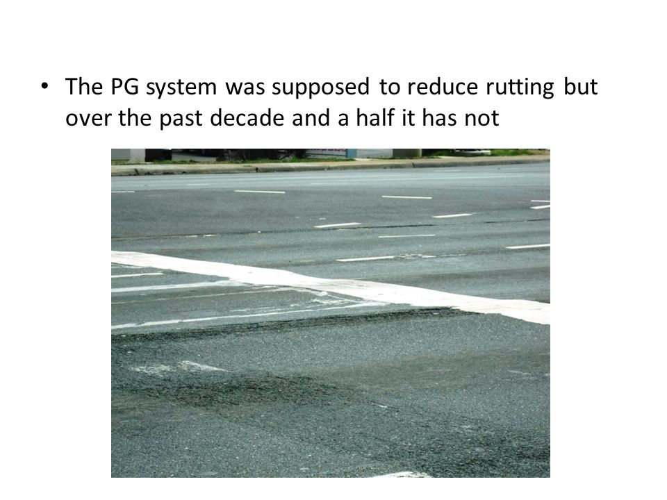 The PG system was supposed to reduce rutting but over the past decade and a half it has not