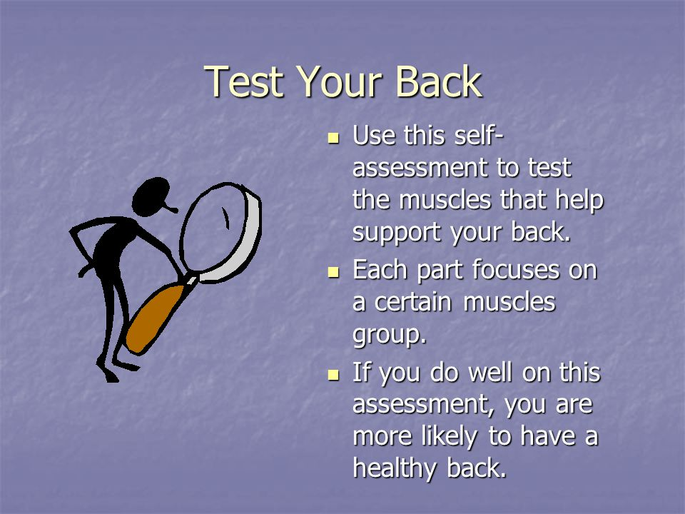 Test Your Back Use this self-assessment to test the muscles that help support your back. Each part focuses on a certain muscles group.