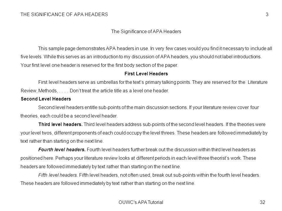 THE SIGNIFICANCE OF APA HEADERS 3 The Significance of APA Headers This sample page demonstrates APA headers in use. In very few cases would you find it necessary to include all five levels. While this serves as an introduction to my discussion of APA headers, you should not label introductions. Your first level one header is reserved for the first body section of the paper. First Level Headers First level headers serve as umbrellas for the text's primary talking points. They are reserved for the Literature Review, Methods, . . . . Don't treat the article title as a level one header. Second Level Headers Second level headers entitle sub-points of the main discussion sections. If your literature review cover four theories, each could be a second level header. Third level headers. Third level headers address sub-points of the second level headers. If the theories were your level twos, different proponents of each could occupy the level threes. These headers are followed immediately by text rather than starting on the next line. Fourth level headers. Fourth level headers further break out the discussion within third level headers as positioned here. Perhaps your literature review looks at different periods in each level three theorist's work. These headers are followed immediately by text rather than starting on the next line. Fifth level headers. Fifth level headers, not often used, break out sub-points within the fourth level headers. These headers are followed immediately by text rather than starting on the next line.