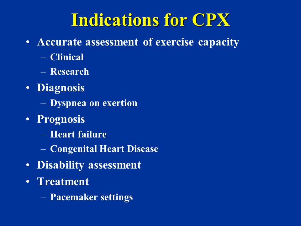 Indications for CPX Accurate assessment of exercise capacity Diagnosis