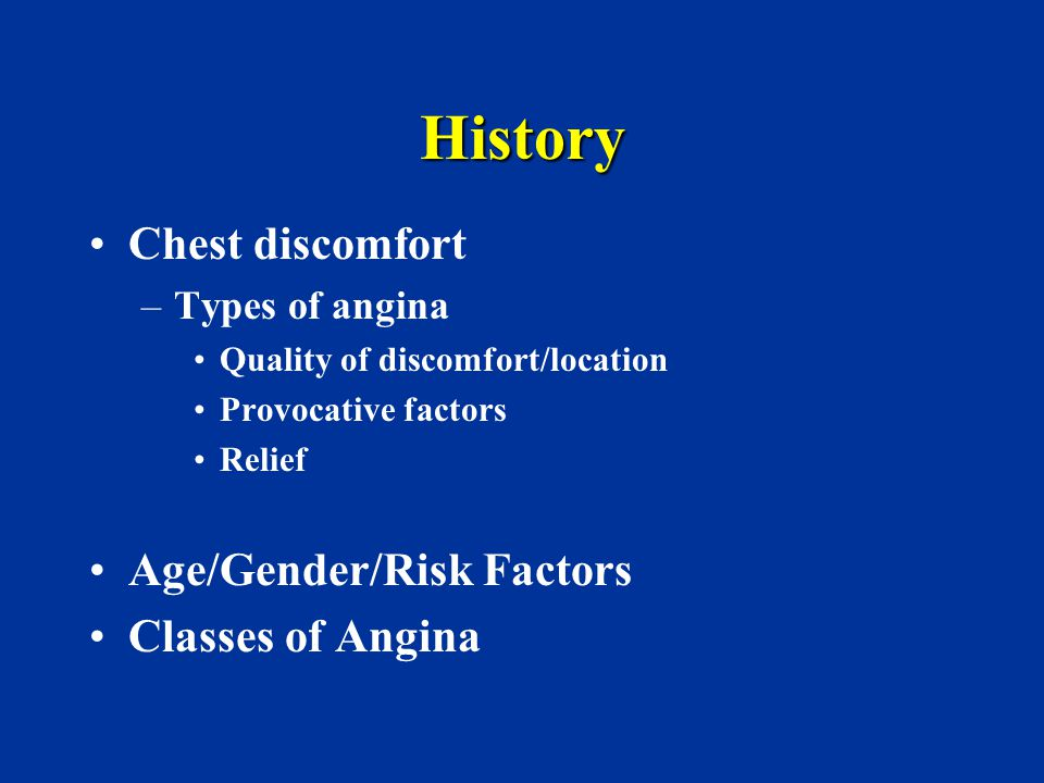 History Chest discomfort Age/Gender/Risk Factors Classes of Angina