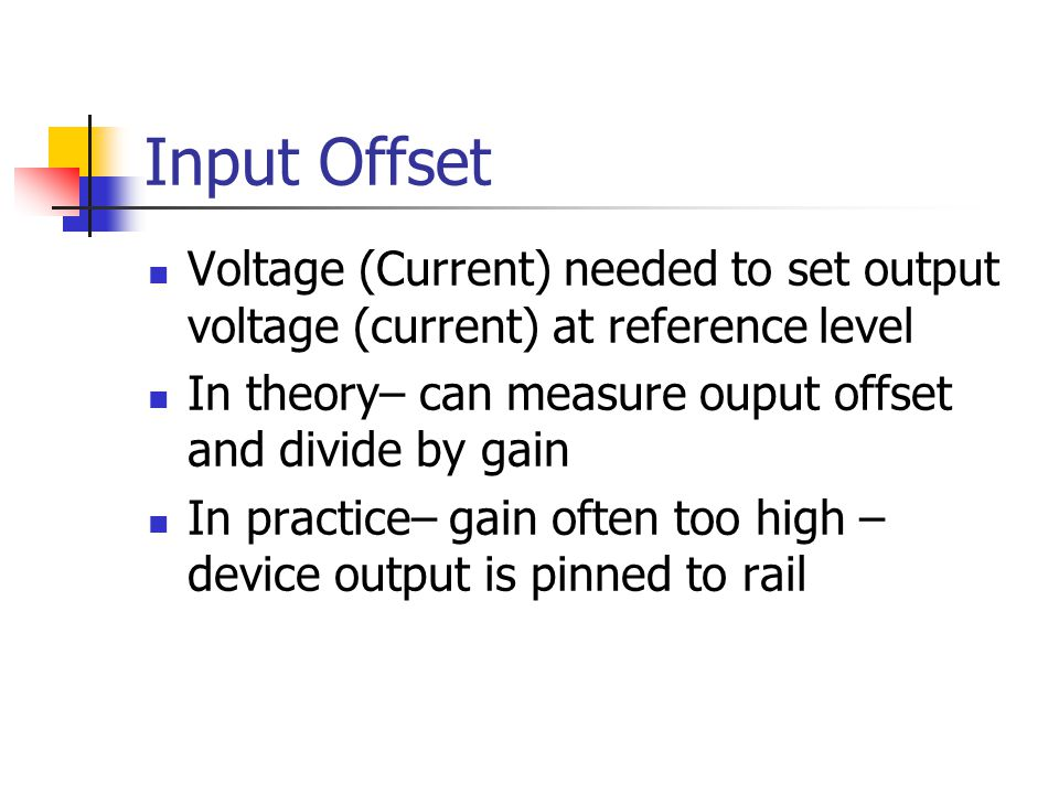 Input Offset Voltage (Current) needed to set output voltage (current) at reference level. In theory– can measure ouput offset and divide by gain.