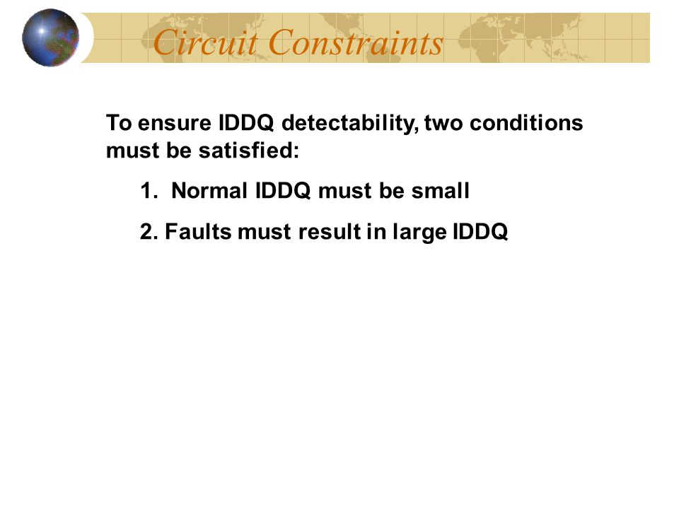 Circuit Constraints To ensure IDDQ detectability, two conditions must be satisfied: 1. Normal IDDQ must be small.