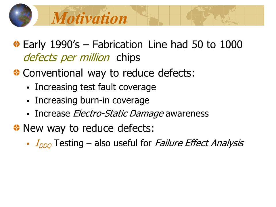 Motivation Early 1990's – Fabrication Line had 50 to 1000 defects per million chips. Conventional way to reduce defects: