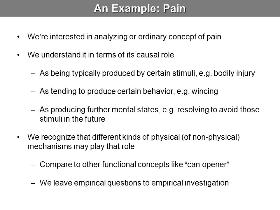 An Example: Pain We're interested in analyzing or ordinary concept of pain. We understand it in terms of its causal role.