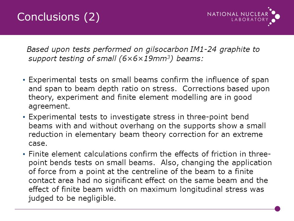 Conclusions (2) Based upon tests performed on gilsocarbon IM1-24 graphite to support testing of small (6×6×19mm3) beams:
