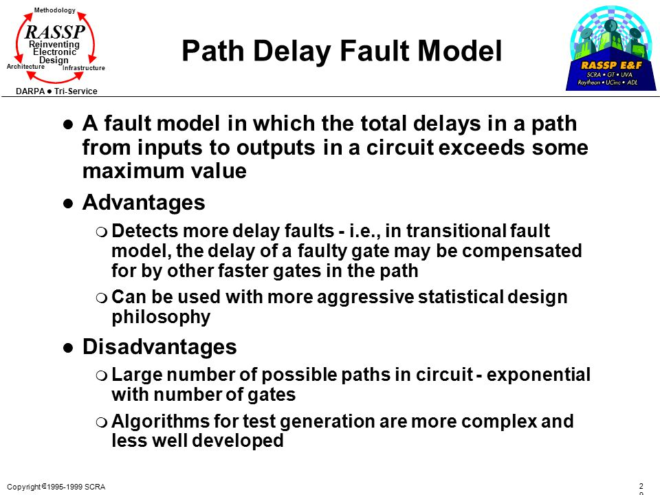 Path Delay Fault Model A fault model in which the total delays in a path from inputs to outputs in a circuit exceeds some maximum value.