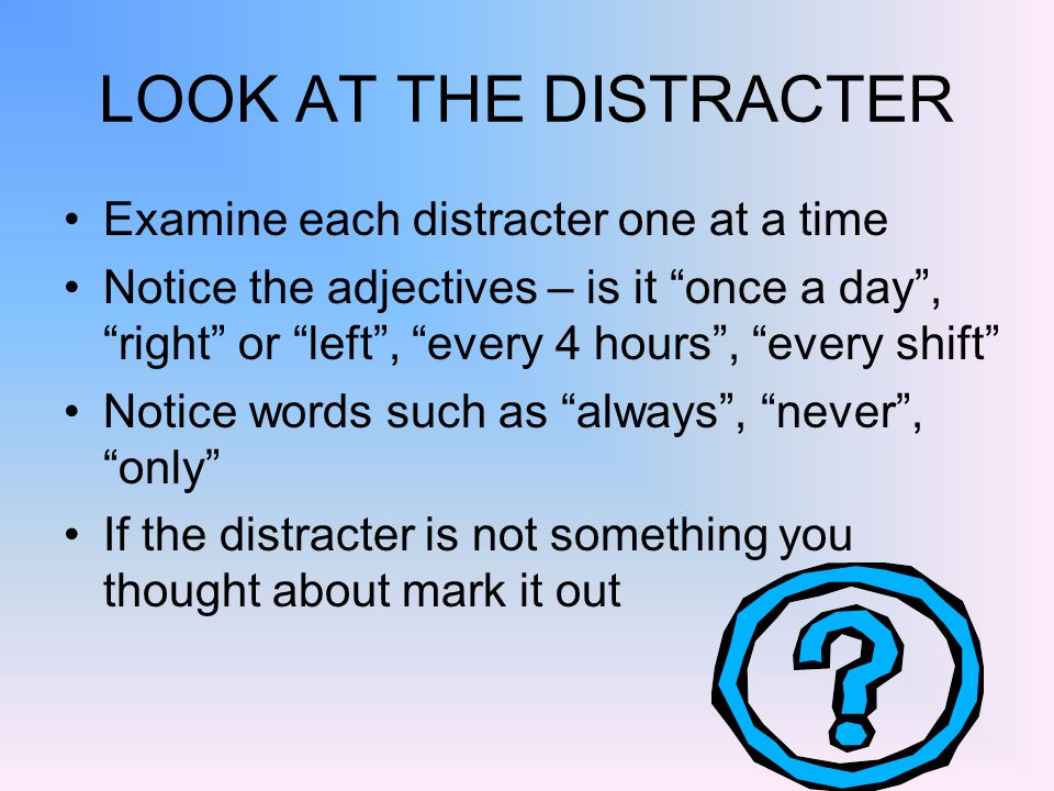 LOOK AT THE DISTRACTER Examine each distracter one at a time