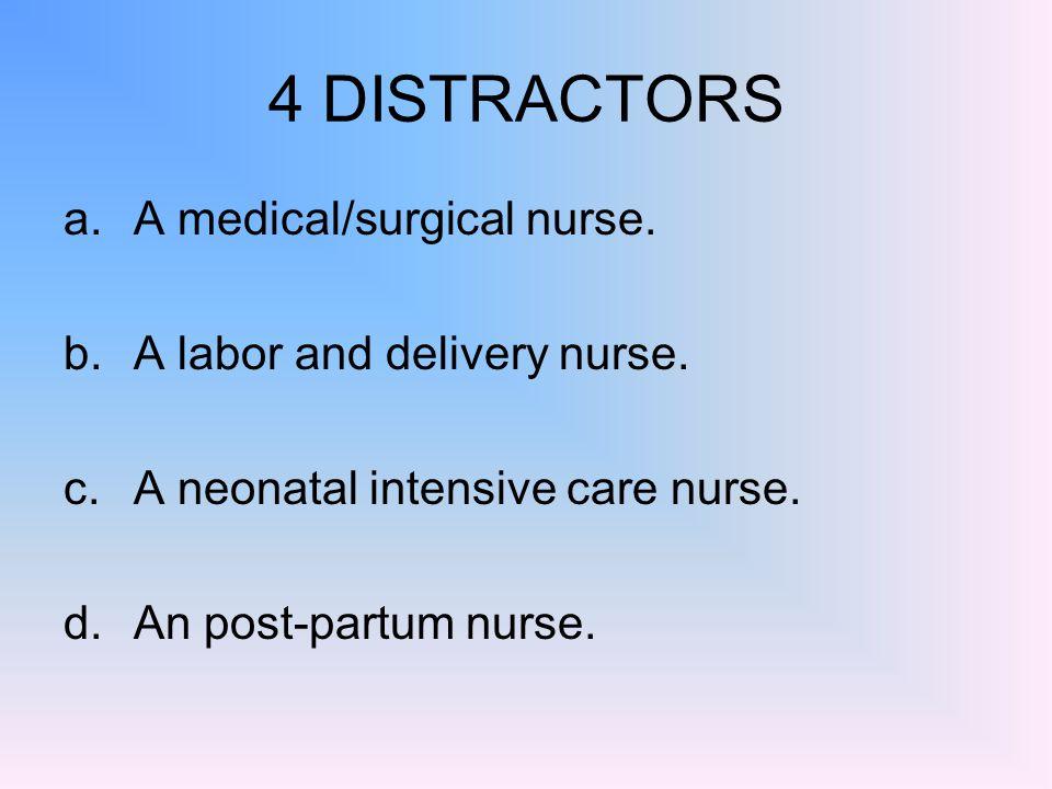 4 DISTRACTORS A medical/surgical nurse. A labor and delivery nurse.