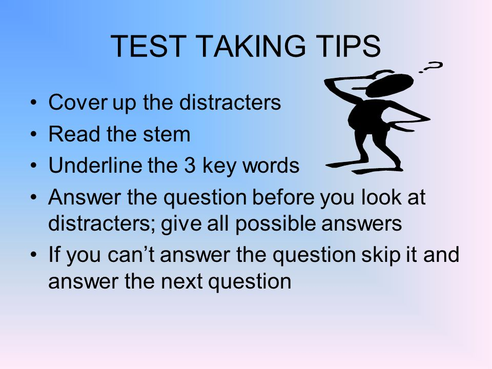 TEST TAKING TIPS Cover up the distracters Read the stem