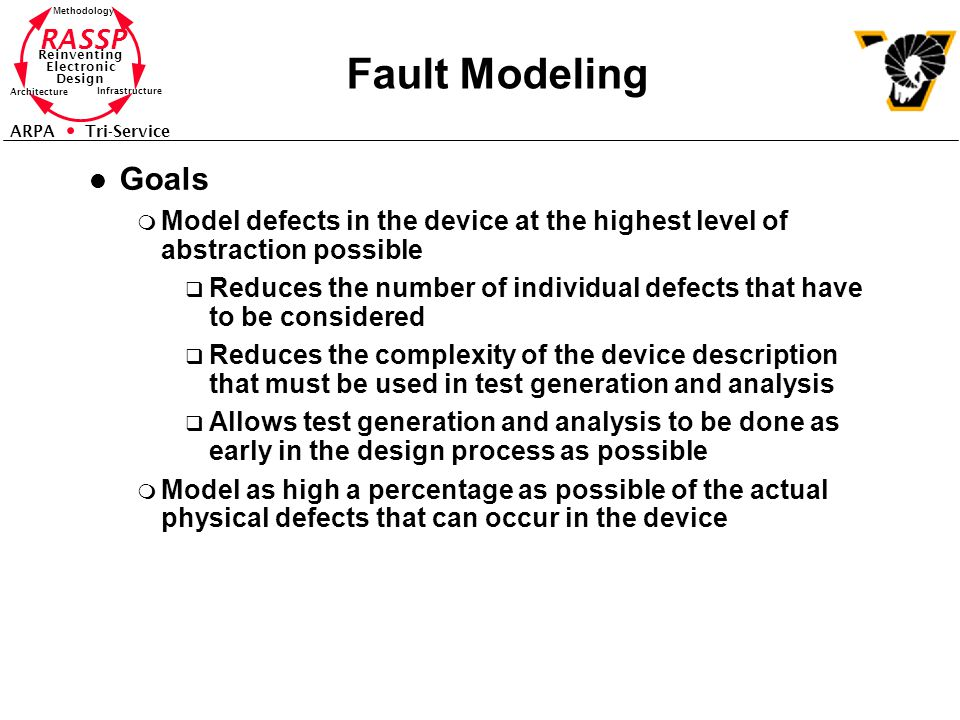 Fault Modeling Goals. Model defects in the device at the highest level of abstraction possible.