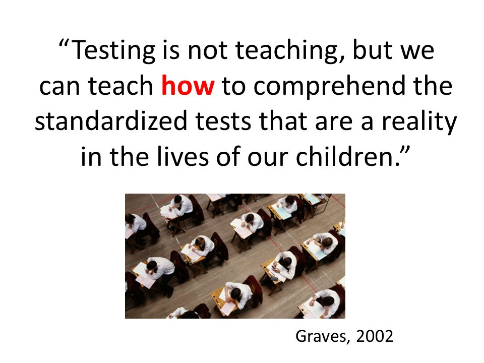 Testing is not teaching, but we can teach how to comprehend the standardized tests that are a reality in the lives of our children.