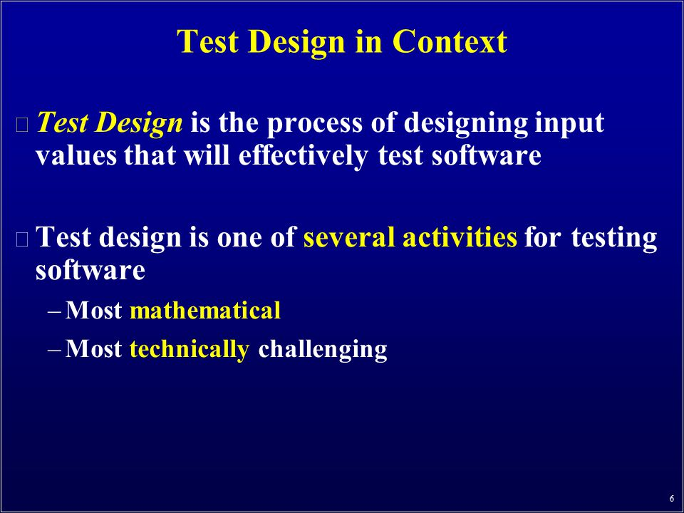 Test Design in Context Test Design is the process of designing input values that will effectively test software.
