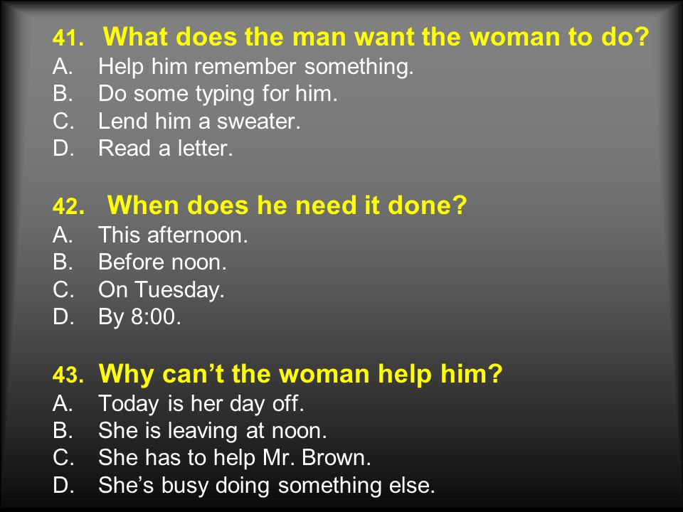 41. What does the man want the woman to do