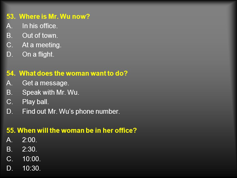 53. Where is Mr. Wu now In his office. Out of town. At a meeting. On a flight. 54. What does the woman want to do
