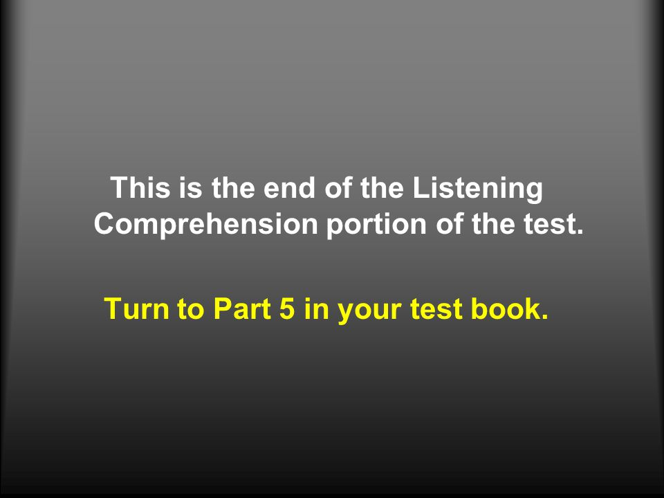 This is the end of the Listening Comprehension portion of the test.