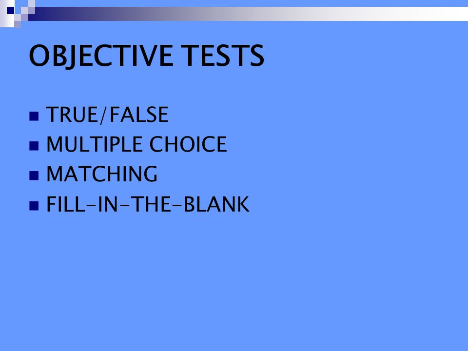 OBJECTIVE TESTS TRUE/FALSE MULTIPLE CHOICE MATCHING FILL-IN-THE-BLANK